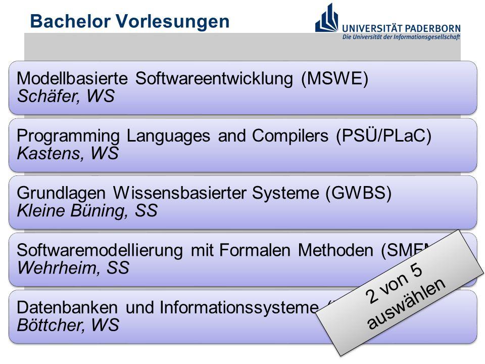 Bachelor Vorlesungen Modellbasierte Softwareentwicklung (MSWE) Schäfer, WS Programming Languages and Compilers (PSÜ/PLaC) Kastens, WS Grundlagen Wissensbasierter Systeme (GWBS) Kleine Büning, SS Softwaremodellierung mit Formalen Methoden (SMFM) Wehrheim, SS Datenbanken und Informationssysteme (DBIS1) Böttcher, WS 2 von 5 auswählen