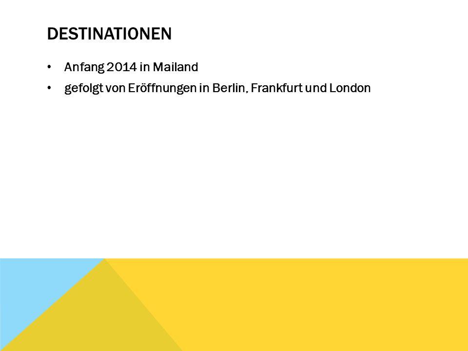 DESTINATIONEN Anfang 2014 in Mailand gefolgt von Eröffnungen in Berlin, Frankfurt und London