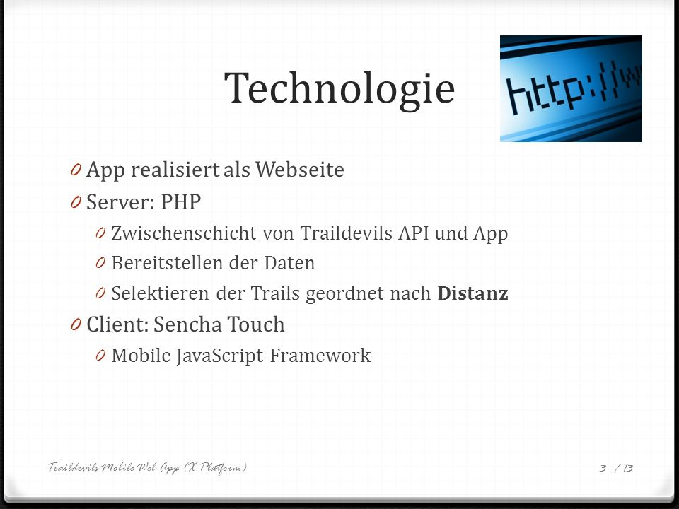 / 13 Technologie 0 App realisiert als Webseite 0 Server: PHP 0 Zwischenschicht von Traildevils API und App 0 Bereitstellen der Daten 0 Selektieren der Trails geordnet nach Distanz 0 Client: Sencha Touch 0 Mobile JavaScript Framework Traildevils Mobile Web-App (X-Platform) 3
