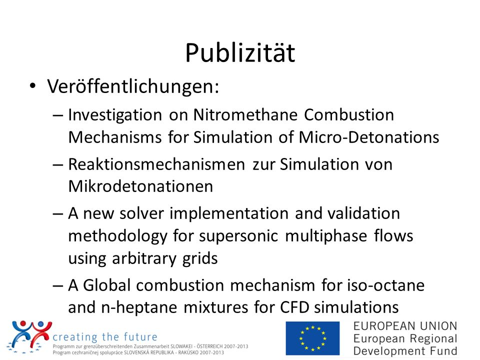 Publizität Veröffentlichungen: – Investigation on Nitromethane Combustion Mechanisms for Simulation of Micro-Detonations – Reaktionsmechanismen zur Simulation von Mikrodetonationen – A new solver implementation and validation methodology for supersonic multiphase flows using arbitrary grids – A Global combustion mechanism for iso-octane and n-heptane mixtures for CFD simulations