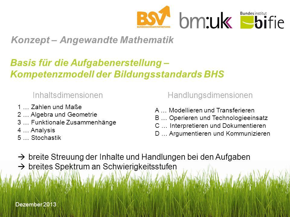 Dezember 2013 Basis für die Aufgabenerstellung – Kompetenzmodell der Bildungsstandards BHS breite Streuung der Inhalte und Handlungen bei den Aufgaben