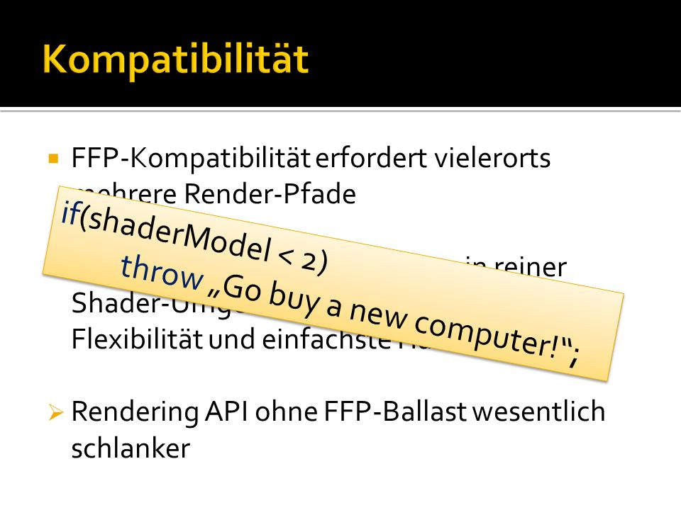 FFP-Kompatibilität erfordert vielerorts mehrere Render-Pfade Dynamische Materialien bieten in reiner Shader-Umgebung zugleich optimale Flexibilität und einfachste Handhabung Rendering API ohne FFP-Ballast wesentlich schlanker if(shaderModel < 2) throw Go buy a new computer!; if(shaderModel < 2) throw Go buy a new computer!;