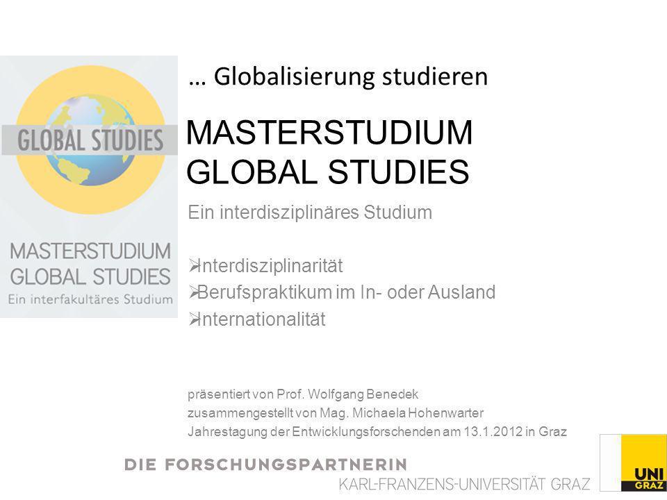 MASTERSTUDIUM GLOBAL STUDIES Ein interdisziplinäres Studium Interdisziplinarität Berufspraktikum im In- oder Ausland Internationalität präsentiert von Prof.