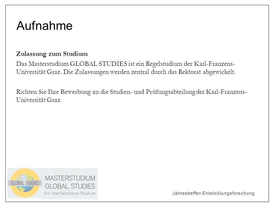 Jahrestreffen Entwicklungsforschung Aufnahme Zulassung zum Studium Das Masterstudium GLOBAL STUDIES ist ein Regelstudium der Karl-Franzens- Universität Graz.