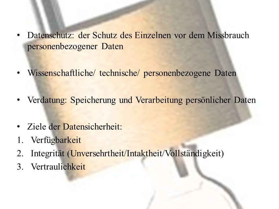 Datenschutz: der Schutz des Einzelnen vor dem Missbrauch personenbezogener Daten Wissenschaftliche/ technische/ personenbezogene Daten Verdatung: Speicherung und Verarbeitung persönlicher Daten Ziele der Datensicherheit: 1.Verfügbarkeit 2.Integrität (Unversehrtheit/Intaktheit/Vollständigkeit) 3.Vertraulichkeit