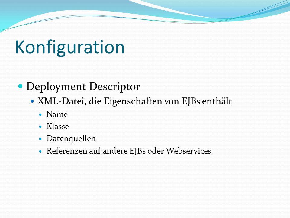 Konfiguration Deployment Descriptor XML-Datei, die Eigenschaften von EJBs enthält Name Klasse Datenquellen Referenzen auf andere EJBs oder Webservices