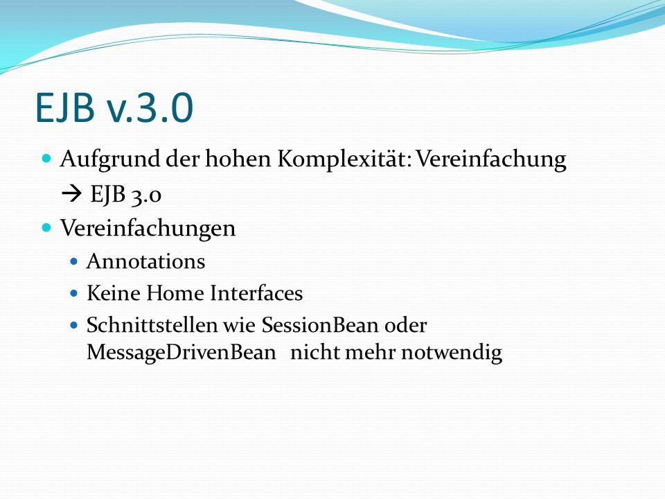 EJB v.3.0 Aufgrund der hohen Komplexität: Vereinfachung EJB 3.0 Vereinfachungen Annotations Keine Home Interfaces Schnittstellen wie SessionBean oder MessageDrivenBean nicht mehr notwendig