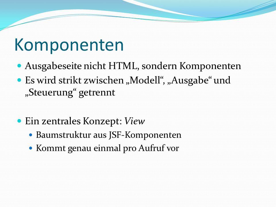 Komponenten Ausgabeseite nicht HTML, sondern Komponenten Es wird strikt zwischen Modell, Ausgabe und Steuerung getrennt Ein zentrales Konzept: View Baumstruktur aus JSF-Komponenten Kommt genau einmal pro Aufruf vor