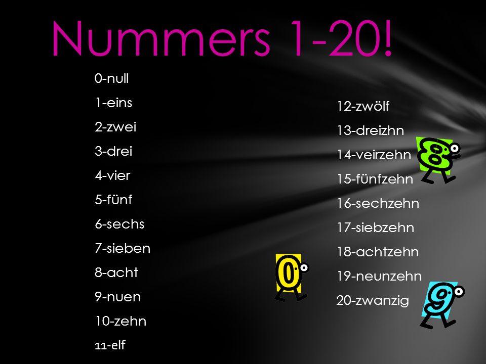 0-null 1-eins 2-zwei 3-drei 4-vier 5-fünf 6-sechs 7-sieben 8-acht 9-nuen 10-zehn 11-elf Nummers 1-20! 12-zwölf 13-dreizhn 14-veirzehn 15-fünfzehn 16-s