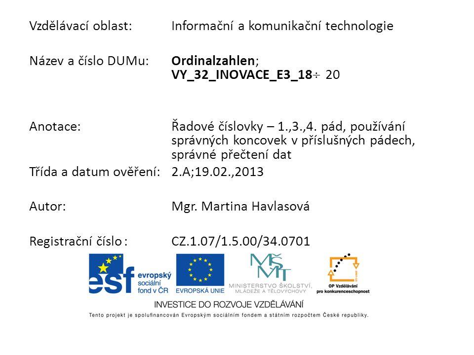 Vzdělávací oblast:Informační a komunikační technologie Název a číslo DUMu:Ordinalzahlen; VY_32_INOVACE_E3_18 20 Anotace:Řadové číslovky – 1.,3.,4. pád