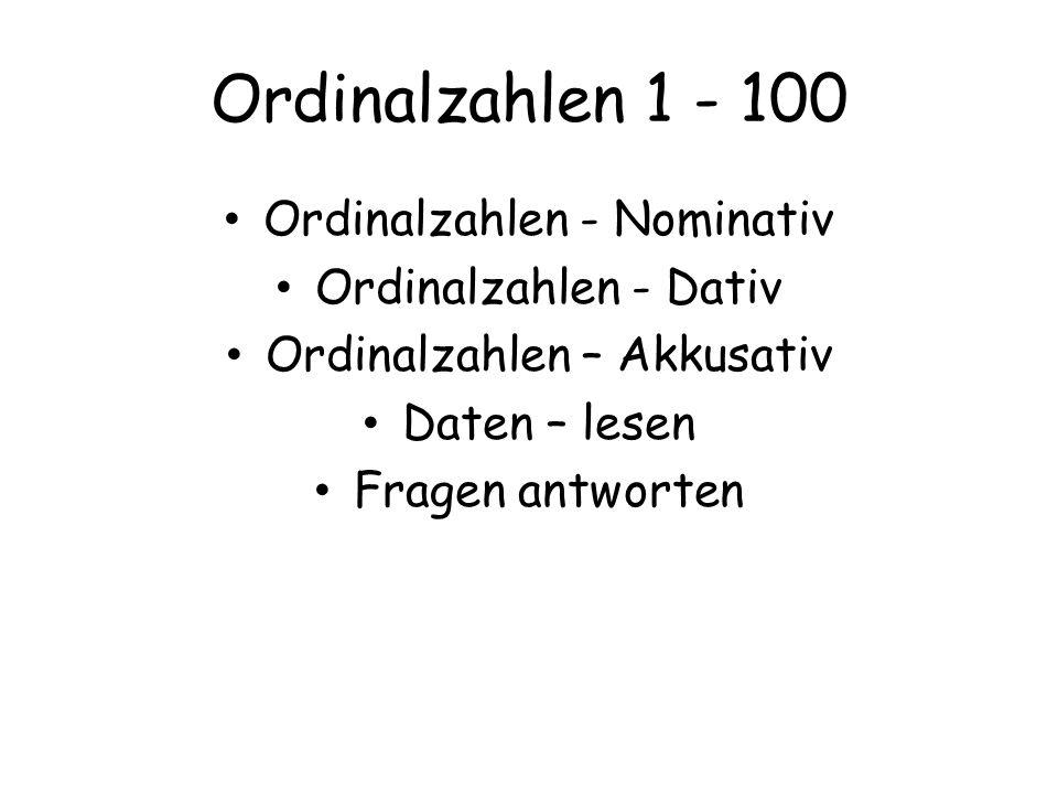 Ordinalzahlen 1 - 100 Ordinalzahlen - Nominativ Ordinalzahlen - Dativ Ordinalzahlen – Akkusativ Daten – lesen Fragen antworten