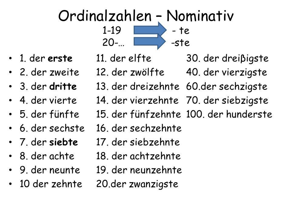 Ordinalzahlen – Nominativ 1-19 – - te 20-… -ste 1. der erste11. der elfte 30. der dreiβigste 2. der zweite12. der zwölfte 40. der vierzigste 3. der dr