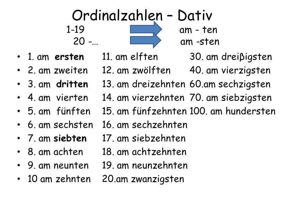 Ordinalzahlen – Dativ 1-19 am - ten 20 -… am -sten 1. am ersten11. am elften 30. am dreiβigsten 2. am zweiten12. am zwölften 40. am vierzigsten 3. am