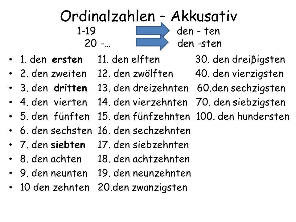 Ordinalzahlen – Akkusativ 1-19 den - ten 20 -… - den -sten 1. den ersten11. den elften 30. den dreiβigsten 2. den zweiten12. den zwölften 40. den vier