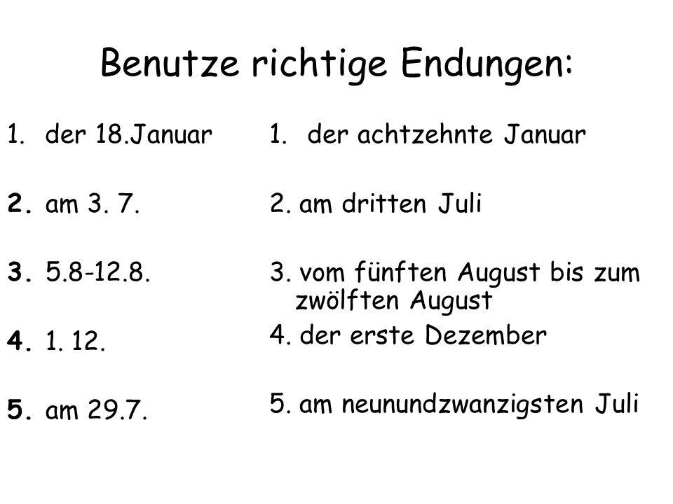 Benutze richtige Endungen: 1.der 18.Januar 2. am 3. 7. 3. 5.8-12.8. 4. 1. 12. 5. am 29.7. 1.der achtzehnte Januar 2. am dritten Juli 3. vom fünften Au