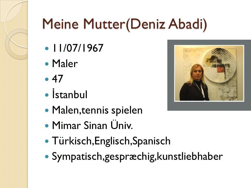 Meine Mutter(Deniz Abadi) 11/07/1967 Maler 47 İ stanbul Malen,tennis spielen Mimar Sinan Üniv. Türkisch,Englisch,Spanisch Sympatisch,gespræchig,kunstl