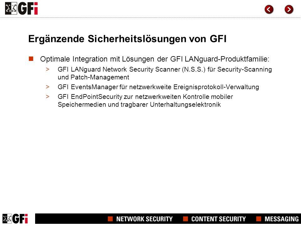 Ergänzende Sicherheitslösungen von GFI Optimale Integration mit Lösungen der GFI LANguard-Produktfamilie: >GFI LANguard Network Security Scanner (N.S.S.) für Security-Scanning und Patch-Management >GFI EventsManager für netzwerkweite Ereignisprotokoll-Verwaltung >GFI EndPointSecurity zur netzwerkweiten Kontrolle mobiler Speichermedien und tragbarer Unterhaltungselektronik