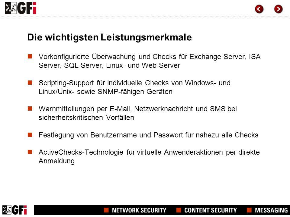 Die wichtigsten Leistungsmerkmale Vorkonfigurierte Überwachung und Checks für Exchange Server, ISA Server, SQL Server, Linux- und Web-Server Scripting-Support für individuelle Checks von Windows- und Linux/Unix- sowie SNMP-fähigen Geräten Warnmitteilungen per E-Mail, Netzwerknachricht und SMS bei sicherheitskritischen Vorfällen Festlegung von Benutzername und Passwort für nahezu alle Checks ActiveChecks-Technologie für virtuelle Anwenderaktionen per direkte Anmeldung