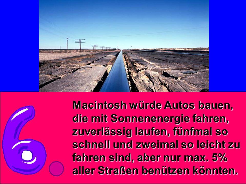 Macintosh würde Autos bauen, die mit Sonnenenergie fahren, zuverlässig laufen, fünfmal so schnell und zweimal so leicht zu fahren sind, aber nur max.