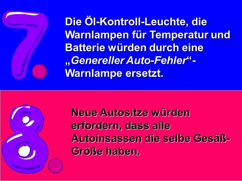 Die Öl-Kontroll-Leuchte, die Warnlampen für Temperatur und Batterie würden durch eineGenereller Auto-Fehler- Warnlampe ersetzt. Neue Autositze würden