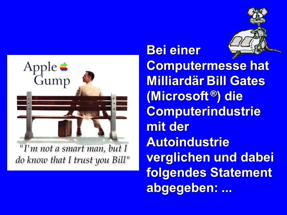 Bei einer Computermesse hat Milliardär Bill Gates (Microsoft ® ) die Computerindustrie mit der Autoindustrie verglichen und dabei folgendes Statement