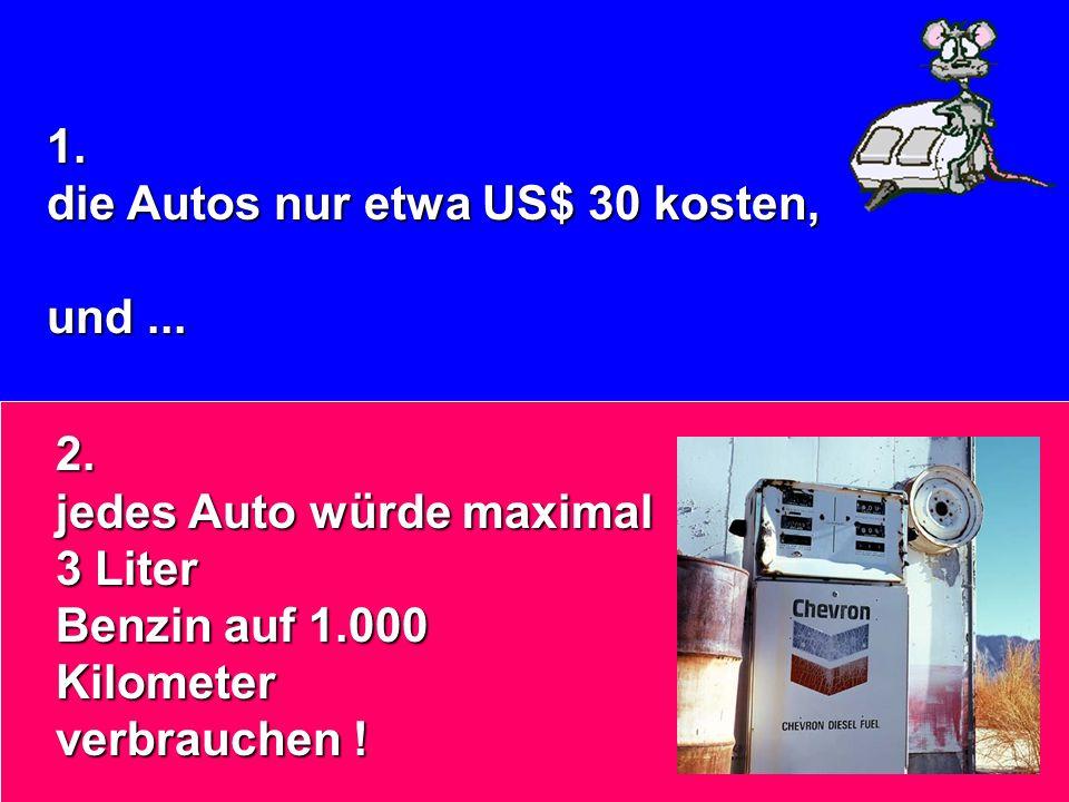 1. die Autos nur etwa US$ 30 kosten, und... 2. jedes Auto würde maximal 3 Liter Benzin auf 1.000 Kilometer verbrauchen !