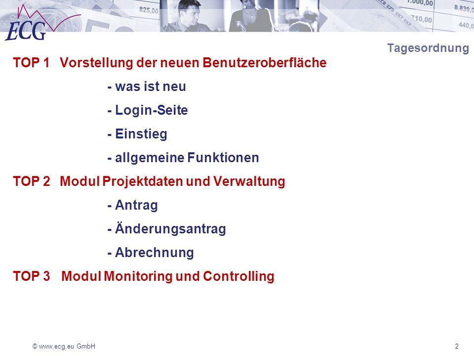 © www.ecg.eu GmbH2 Tagesordnung TOP 1Vorstellung der neuen Benutzeroberfläche - was ist neu - Login-Seite - Einstieg - allgemeine Funktionen TOP 2Modul Projektdaten und Verwaltung - Antrag - Änderungsantrag - Abrechnung TOP 3 Modul Monitoring und Controlling