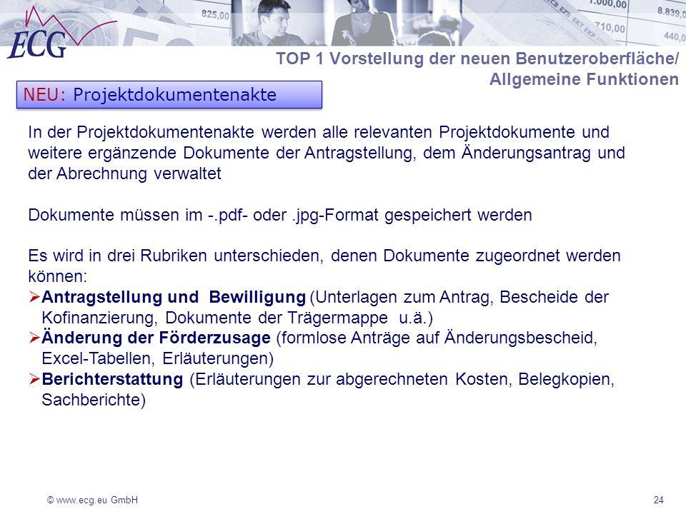 © www.ecg.eu GmbH24 NEU: Projektdokumentenakte In der Projektdokumentenakte werden alle relevanten Projektdokumente und weitere ergänzende Dokumente der Antragstellung, dem Änderungsantrag und der Abrechnung verwaltet Dokumente müssen im -.pdf- oder.jpg-Format gespeichert werden Es wird in drei Rubriken unterschieden, denen Dokumente zugeordnet werden können: Antragstellung und Bewilligung (Unterlagen zum Antrag, Bescheide der Kofinanzierung, Dokumente der Trägermappe u.ä.) Änderung der Förderzusage (formlose Anträge auf Änderungsbescheid, Excel-Tabellen, Erläuterungen) Berichterstattung (Erläuterungen zur abgerechneten Kosten, Belegkopien, Sachberichte) TOP 1 Vorstellung der neuen Benutzeroberfläche/ Allgemeine Funktionen