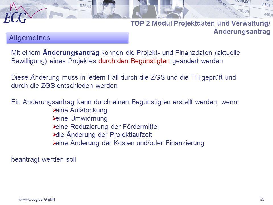 © www.ecg.eu GmbH35 TOP 2 Modul Projektdaten und Verwaltung/ Änderungsantrag Mit einem Änderungsantrag können die Projekt- und Finanzdaten (aktuelle Bewilligung) eines Projektes durch den Begünstigten geändert werden Diese Änderung muss in jedem Fall durch die ZGS und die TH geprüft und durch die ZGS entschieden werden Ein Änderungsantrag kann durch einen Begünstigten erstellt werden, wenn: eine Aufstockung eine Umwidmung eine Reduzierung der Fördermittel die Änderung der Projektlaufzeit eine Änderung der Kosten und/oder Finanzierung beantragt werden soll Allgemeines