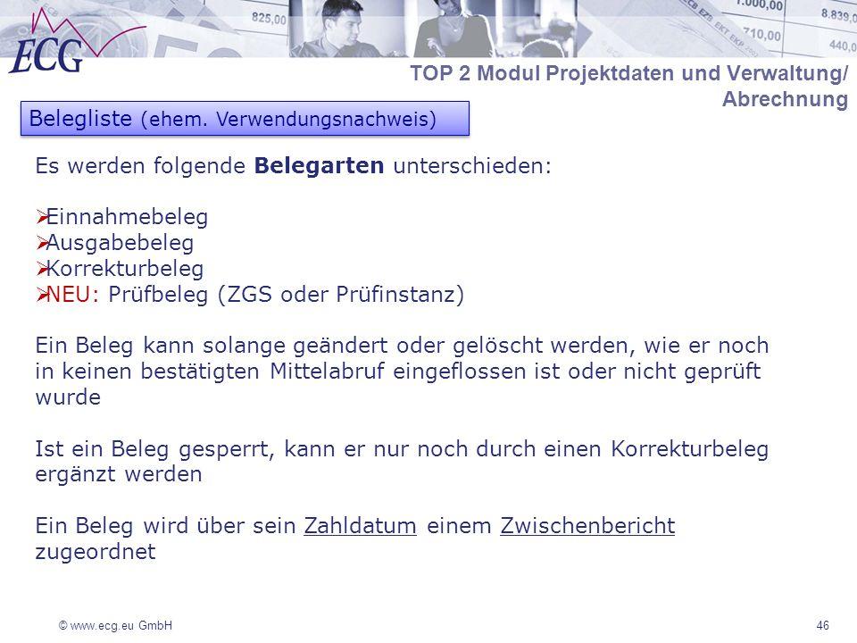 © www.ecg.eu GmbH46 Es werden folgende Belegarten unterschieden: Einnahmebeleg Ausgabebeleg Korrekturbeleg NEU: Prüfbeleg (ZGS oder Prüfinstanz) Ein Beleg kann solange geändert oder gelöscht werden, wie er noch in keinen bestätigten Mittelabruf eingeflossen ist oder nicht geprüft wurde Ist ein Beleg gesperrt, kann er nur noch durch einen Korrekturbeleg ergänzt werden Ein Beleg wird über sein Zahldatum einem Zwischenbericht zugeordnet TOP 2 Modul Projektdaten und Verwaltung/ Abrechnung Belegliste (ehem.
