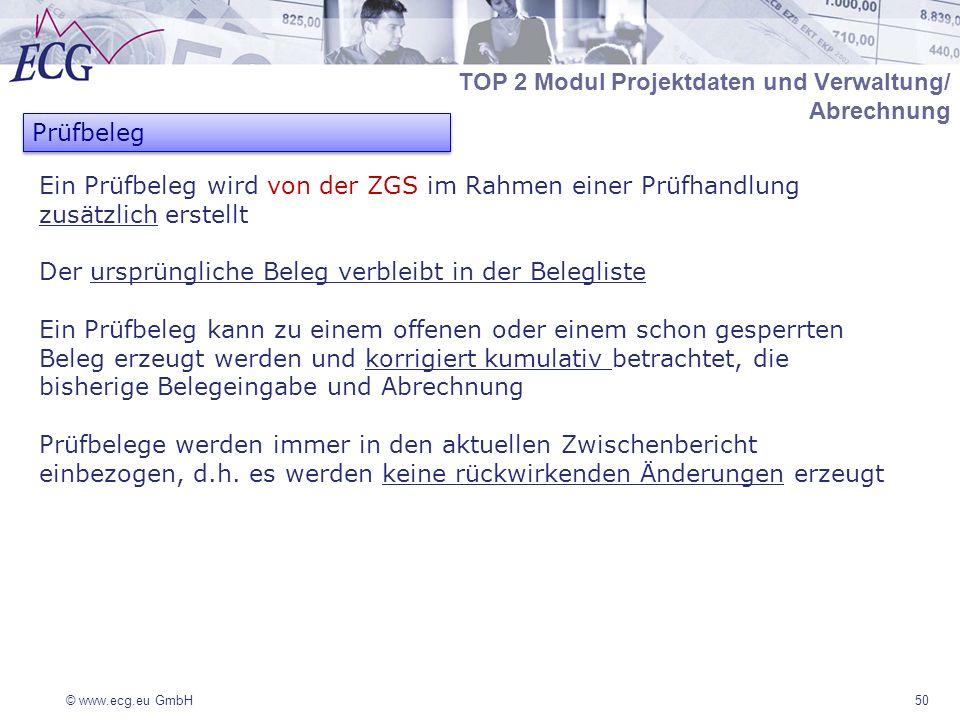 © www.ecg.eu GmbH50 Ein Prüfbeleg wird von der ZGS im Rahmen einer Prüfhandlung zusätzlich erstellt Der ursprüngliche Beleg verbleibt in der Belegliste Ein Prüfbeleg kann zu einem offenen oder einem schon gesperrten Beleg erzeugt werden und korrigiert kumulativ betrachtet, die bisherige Belegeingabe und Abrechnung Prüfbelege werden immer in den aktuellen Zwischenbericht einbezogen, d.h.