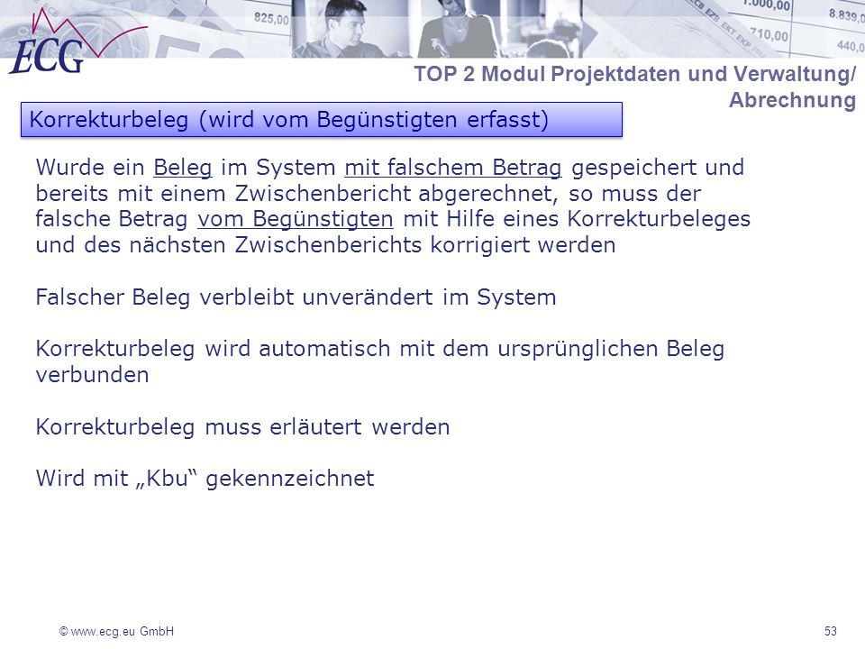 © www.ecg.eu GmbH53 Korrekturbeleg (wird vom Begünstigten erfasst) Wurde ein Beleg im System mit falschem Betrag gespeichert und bereits mit einem Zwischenbericht abgerechnet, so muss der falsche Betrag vom Begünstigten mit Hilfe eines Korrekturbeleges und des nächsten Zwischenberichts korrigiert werden Falscher Beleg verbleibt unverändert im System Korrekturbeleg wird automatisch mit dem ursprünglichen Beleg verbunden Korrekturbeleg muss erläutert werden Wird mit Kbu gekennzeichnet TOP 2 Modul Projektdaten und Verwaltung/ Abrechnung