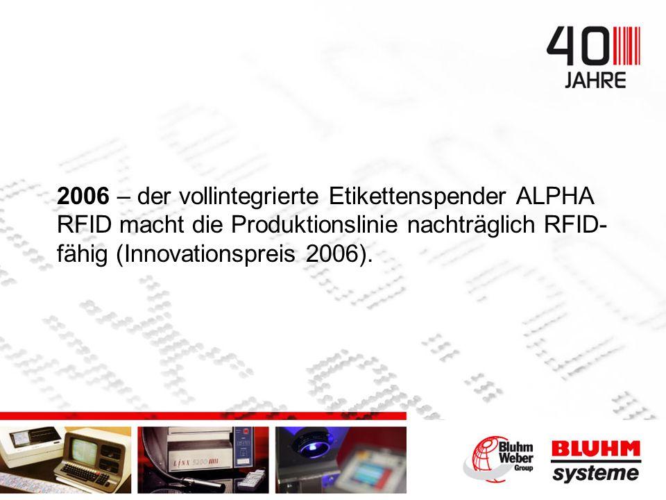 2006 – der vollintegrierte Etikettenspender ALPHA RFID macht die Produktionslinie nachträglich RFID- fähig (Innovationspreis 2006).