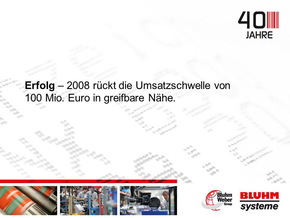 Erfolg – 2008 rückt die Umsatzschwelle von 100 Mio. Euro in greifbare Nähe.