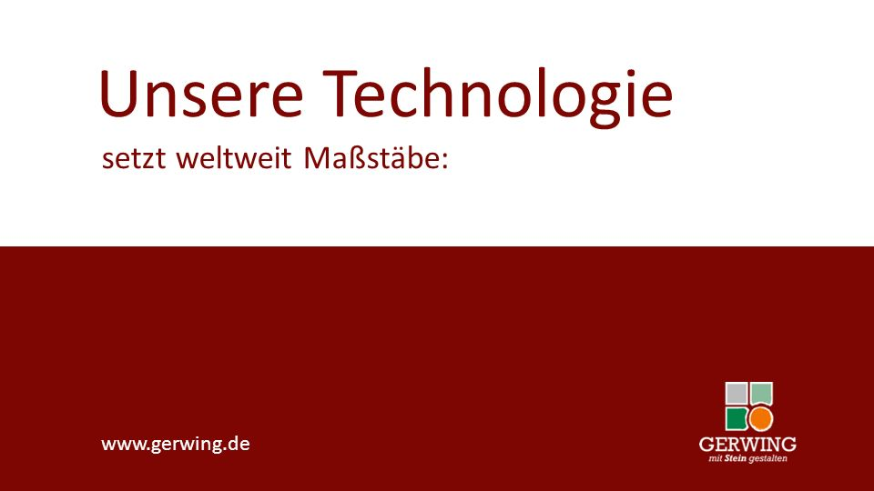 www.gerwing.de Unsere Technologie setzt weltweit Maßstäbe: