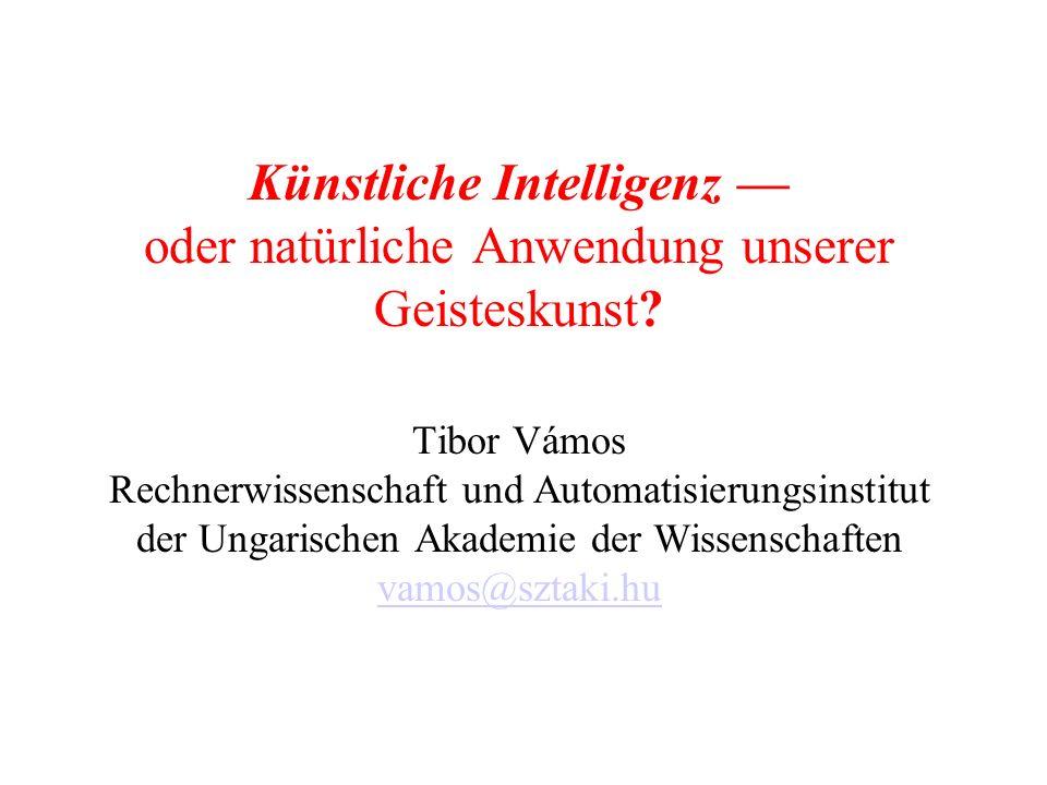 Künstliche Intelligenz oder natürliche Anwendung unserer Geisteskunst? Tibor Vámos Rechnerwissenschaft und Automatisierungsinstitut der Ungarischen Ak