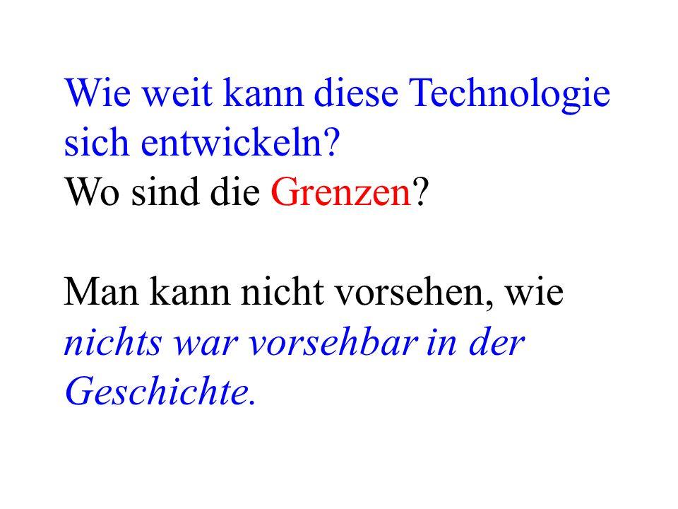 Wie weit kann diese Technologie sich entwickeln? Wo sind die Grenzen? Man kann nicht vorsehen, wie nichts war vorsehbar in der Geschichte.