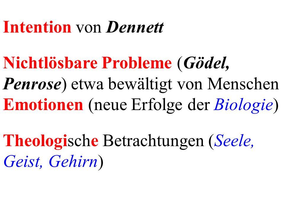 Intention von Dennett Nichtlösbare Probleme (Gödel, Penrose) etwa bewältigt von Menschen Emotionen (neue Erfolge der Biologie) Theologische Betrachtungen (Seele, Geist, Gehirn)