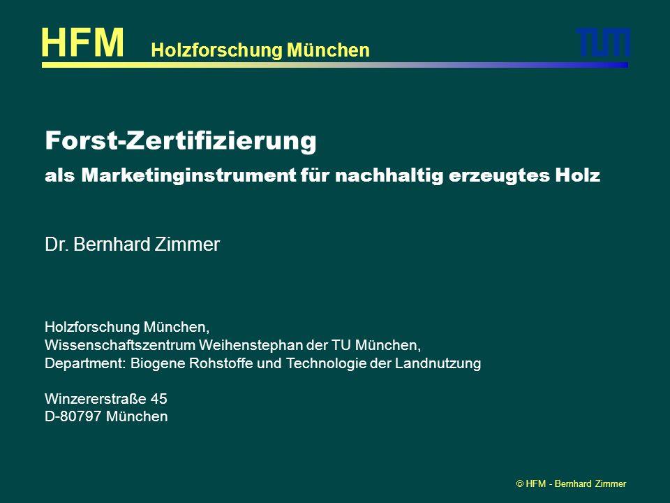 HFM - Bernhard Zimmer Forst-Zertifizierung als Marketinginstrument für nachhaltig erzeugtes Holz Holzforschung München HFM Dr. Bernhard Zimmer Holzfor