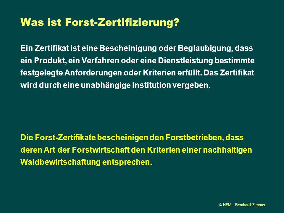 HFM - Bernhard Zimmer Was ist Forst-Zertifizierung? Ein Zertifikat ist eine Bescheinigung oder Beglaubigung, dass ein Produkt, ein Verfahren oder eine