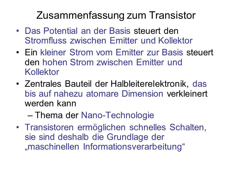 Zusammenfassung zum Transistor Das Potential an der Basis steuert den Stromfluss zwischen Emitter und Kollektor Ein kleiner Strom vom Emitter zur Basi