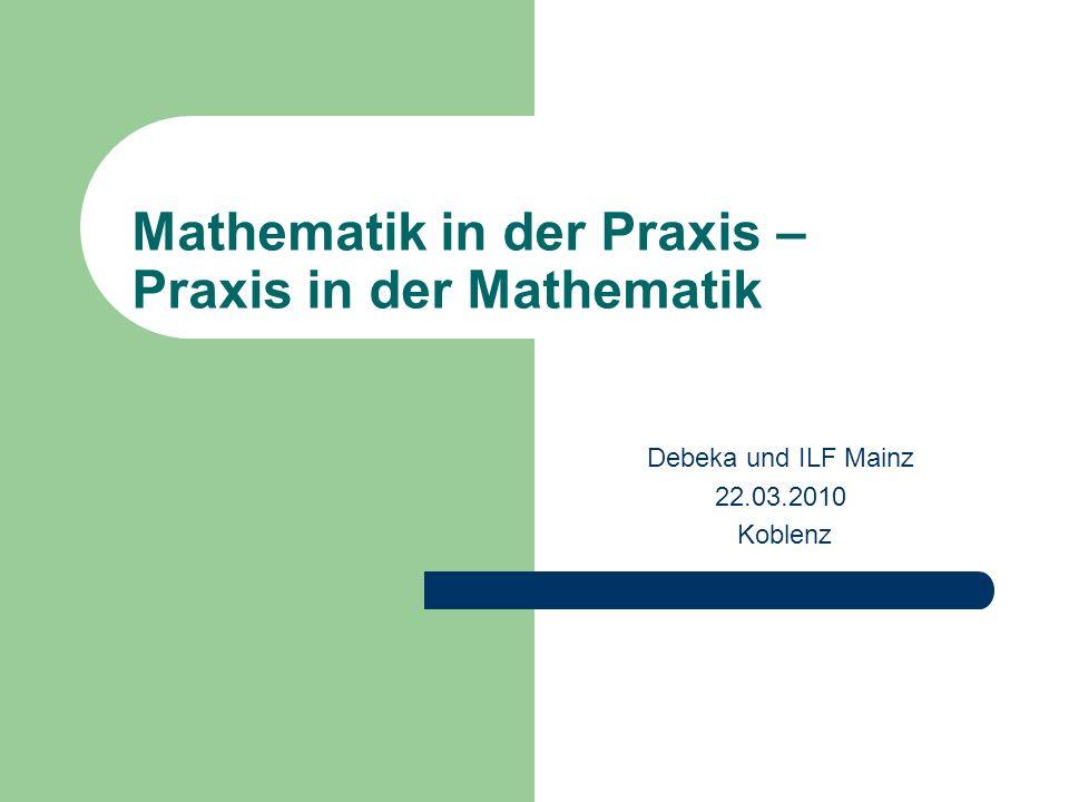 Mathematik in der Praxis – Praxis in der Mathematik Debeka und ILF Mainz 22.03.2010 Koblenz