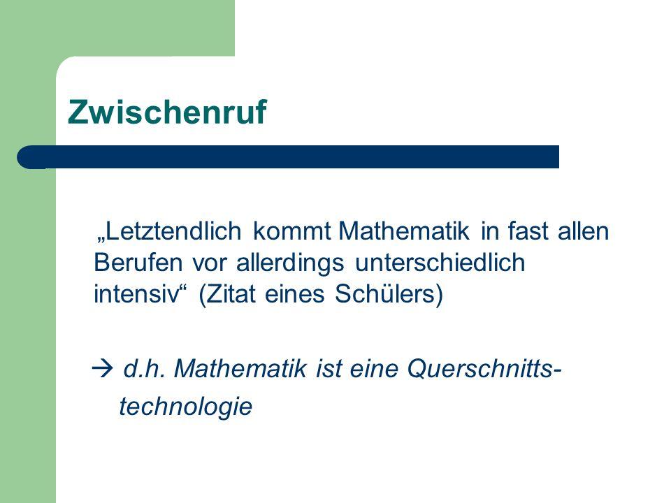 Zwischenruf Letztendlich kommt Mathematik in fast allen Berufen vor allerdings unterschiedlich intensiv (Zitat eines Schülers) d.h. Mathematik ist ein