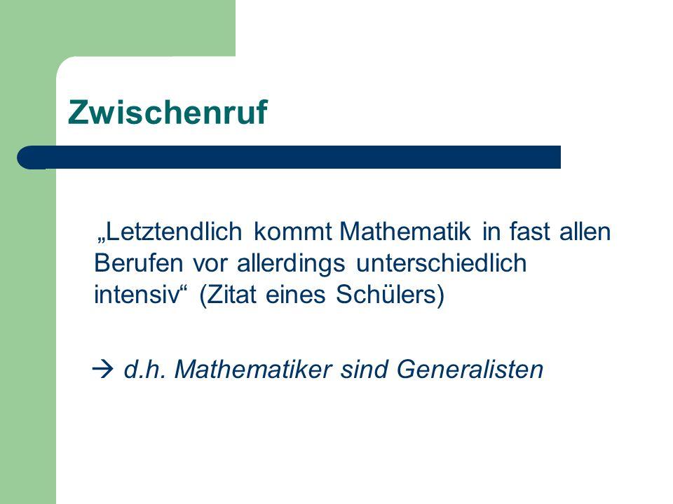 Zwischenruf Letztendlich kommt Mathematik in fast allen Berufen vor allerdings unterschiedlich intensiv (Zitat eines Schülers) d.h. Mathematiker sind