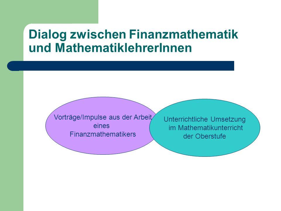 Dialog zwischen Finanzmathematik und MathematiklehrerInnen Vorträge/Impulse aus der Arbeit eines Finanzmathematikers Unterrichtliche Umsetzung im Mathematikunterricht der Oberstufe