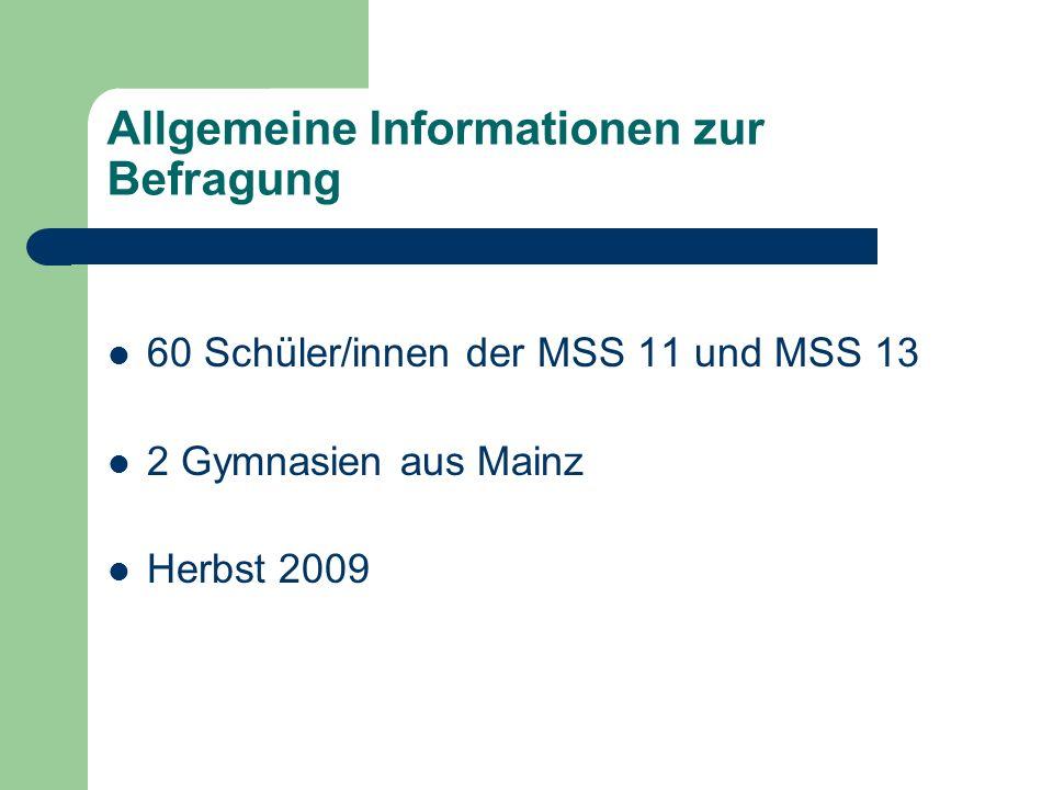 Allgemeine Informationen zur Befragung 60 Schüler/innen der MSS 11 und MSS 13 2 Gymnasien aus Mainz Herbst 2009