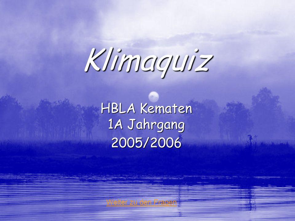 Klimaquiz HBLA Kematen 1A Jahrgang 2005/2006 Weiter zu den Fragen