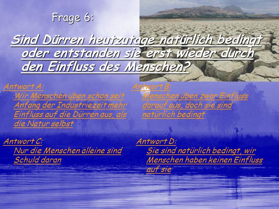Frage 6: Sind Dürren heutzutage natürlich bedingt oder entstanden sie erst wieder durch den Einfluss des Menschen? Antwort A: Wir Menschen üben schon