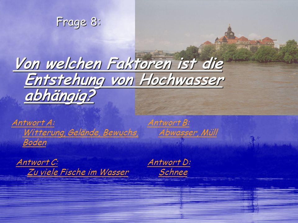 Frage 8: Von welchen Faktoren ist die Entstehung von Hochwasser abhängig? Antwort A: Witterung, Gelände, Bewuchs, Boden Antwort B: Abwasser, Müll Antw