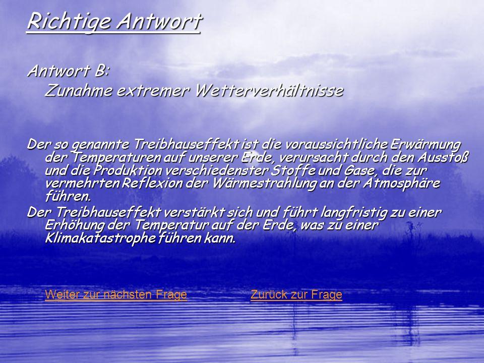 Richtige Antwort Antwort B: Zunahme extremer Wetterverhältnisse Der so genannte Treibhauseffekt ist die voraussichtliche Erwärmung der Temperaturen au